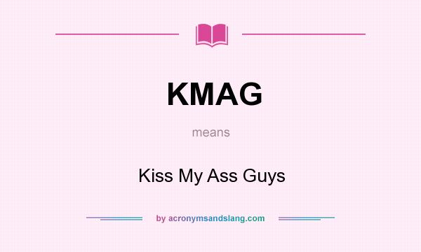 What does KMAG mean? It stands for Kiss My Ass Guys