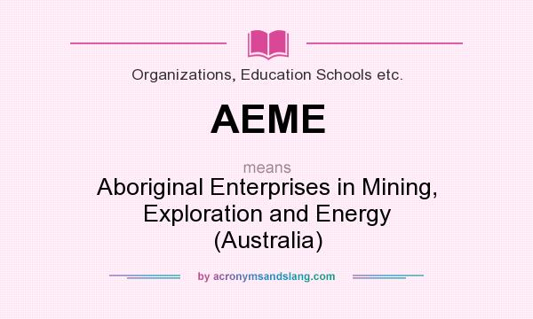 What does AEME mean? It stands for Aboriginal Enterprises in Mining, Exploration and Energy (Australia)
