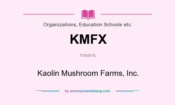 What does KMFX mean? It stands for Kaolin Mushroom Farms, Inc.