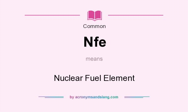 What does Nfe mean? It stands for Nuclear Fuel Element