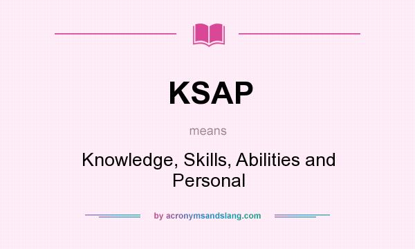 What does KSAP mean? It stands for Knowledge, Skills, Abilities and Personal