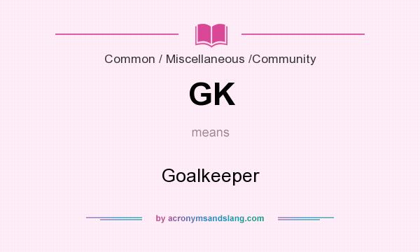 What does GK mean? It stands for Goalkeeper