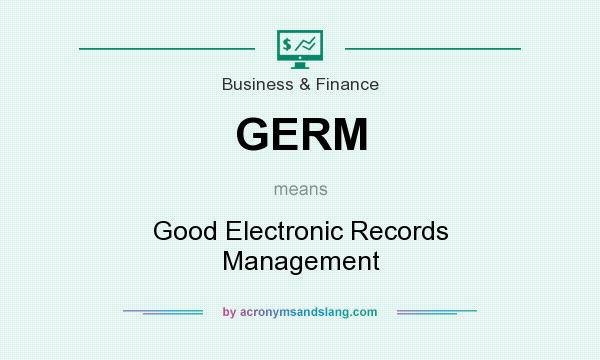 What does GERM mean? It stands for Good Electronic Records Management