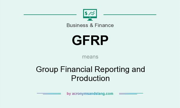 What does GFRP mean? It stands for Group Financial Reporting and Production