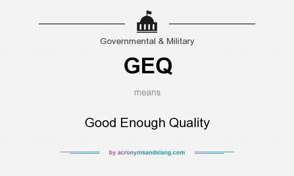 What does GEQ mean? It stands for Good Enough Quality