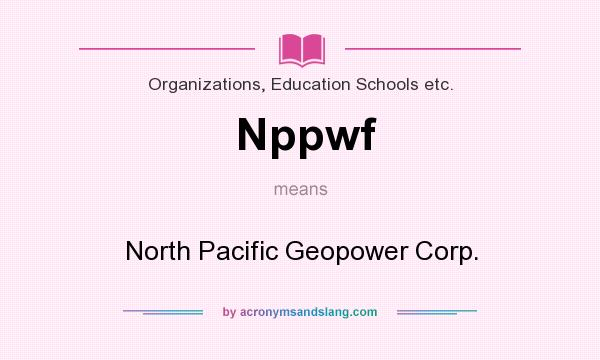 What does Nppwf mean? It stands for North Pacific Geopower Corp.
