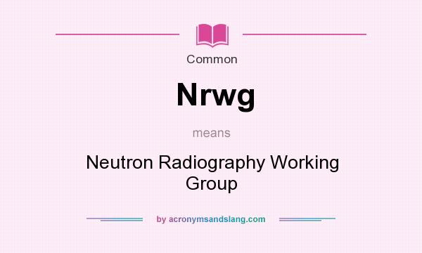 What does Nrwg mean? It stands for Neutron Radiography Working Group