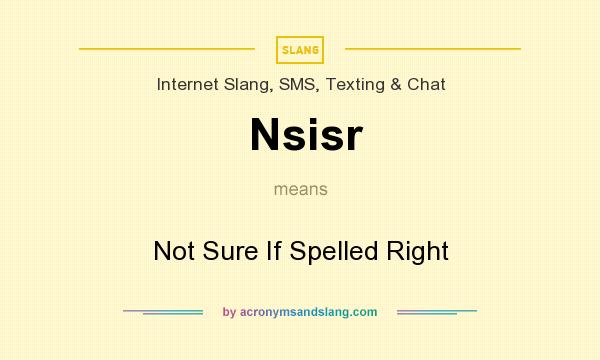 What does Nsisr mean? It stands for Not Sure If Spelled Right