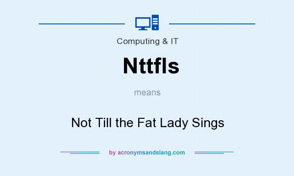 What does Nttfls mean? It stands for Not Till the Fat Lady Sings