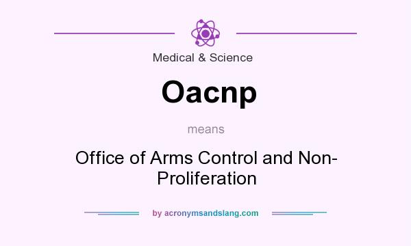 What does Oacnp mean? It stands for Office of Arms Control and Non- Proliferation