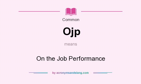 What does Ojp mean? It stands for On the Job Performance