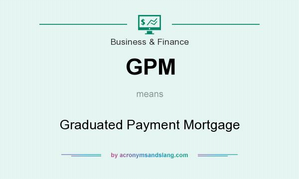 What does GPM mean? It stands for Graduated Payment Mortgage
