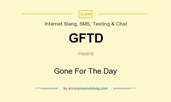What does GFTD mean? It stands for Gone For The Day