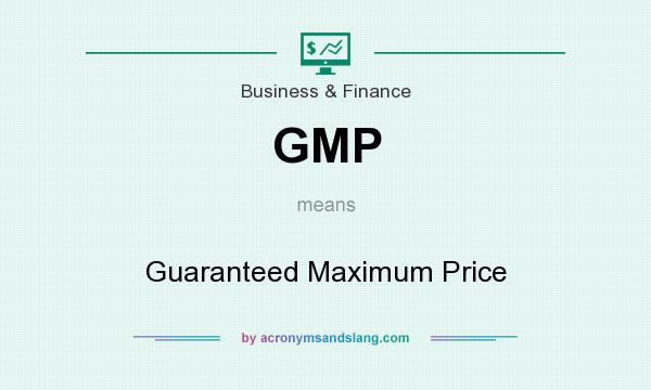 What does GMP mean? It stands for Guaranteed Maximum Price