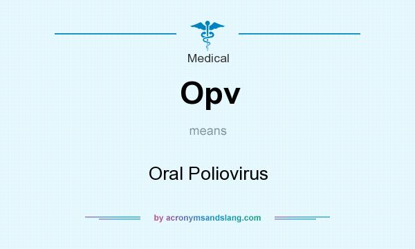 What does Opv mean? It stands for Oral Poliovirus