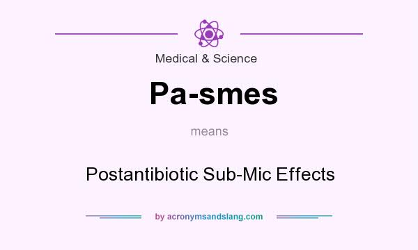 What does Pa-smes mean? It stands for Postantibiotic Sub-Mic Effects