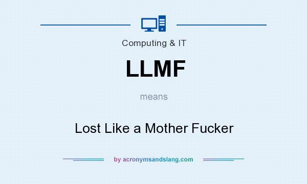 What does LLMF mean? It stands for Lost Like a Mother Fucker