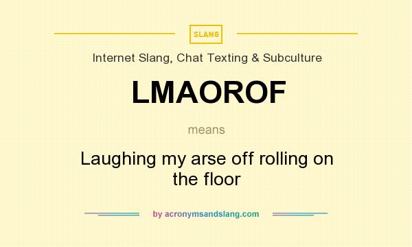 What does LMAOROF mean? It stands for Laughing my arse off rolling on the floor