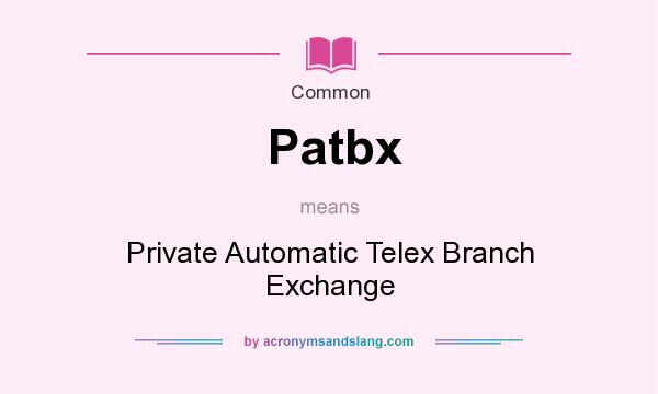 What does Patbx mean? It stands for Private Automatic Telex Branch Exchange
