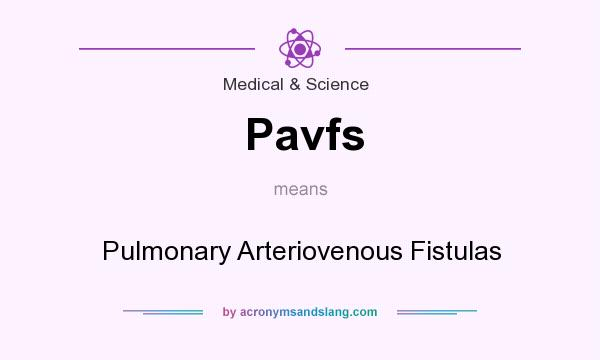 What does Pavfs mean? It stands for Pulmonary Arteriovenous Fistulas