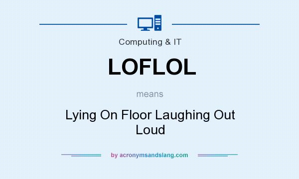 What does LOFLOL mean? It stands for Lying On Floor Laughing Out Loud