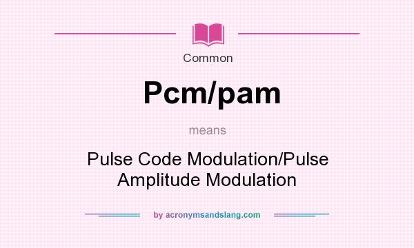 What does Pcm/pam mean? It stands for Pulse Code Modulation/Pulse Amplitude Modulation