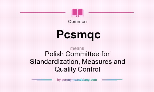 What does Pcsmqc mean? It stands for Polish Committee for Standardization, Measures and Quality Control