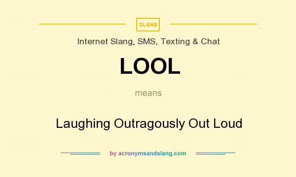 What does LOOL mean? It stands for Laughing Outragously Out Loud