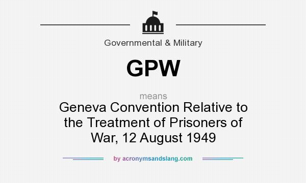 What does GPW mean? It stands for Geneva Convention Relative to the Treatment of Prisoners of War, 12 August 1949