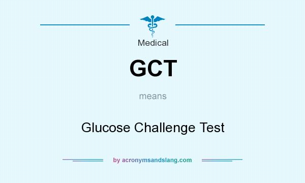What does GCT mean? It stands for Glucose Challenge Test