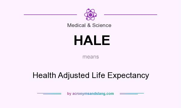 What does HALE mean? It stands for Health Adjusted Life Expectancy