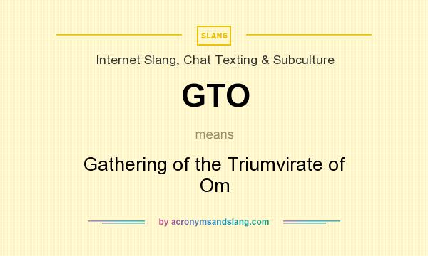 What does GTO mean? It stands for Gathering of the Triumvirate of Om