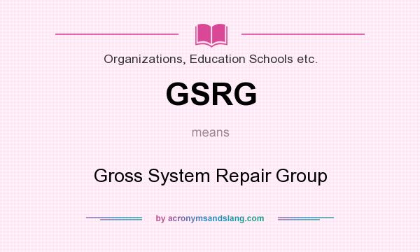 What does GSRG mean? It stands for Gross System Repair Group