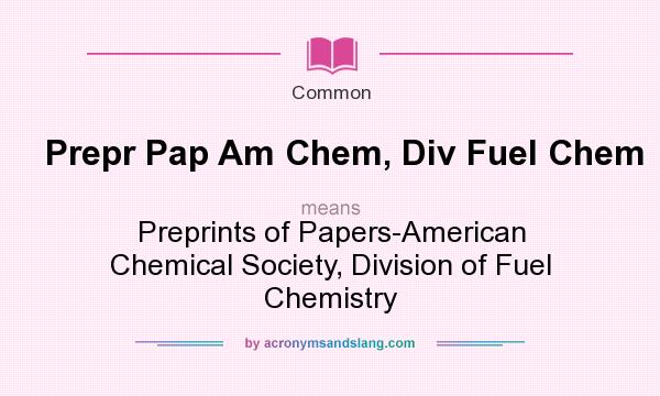 What does Prepr Pap Am Chem, Div Fuel Chem mean? It stands for Preprints of Papers-American Chemical Society, Division of Fuel Chemistry