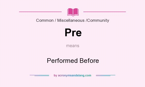 What does Pre mean? It stands for Performed Before