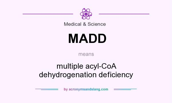 What does MADD mean? It stands for multiple acyl-CoA dehydrogenation deficiency