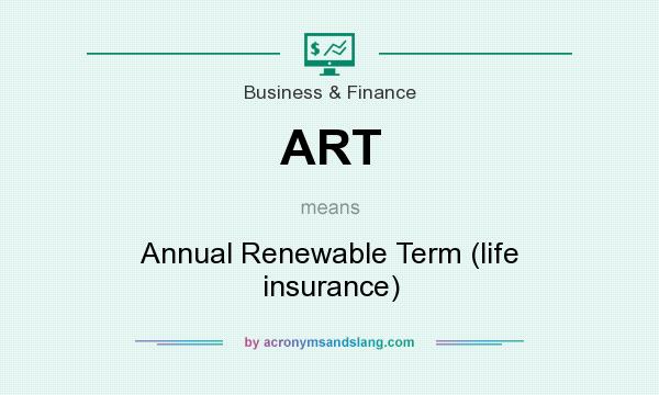 What does ART mean? It stands for Annual Renewable Term (life insurance)