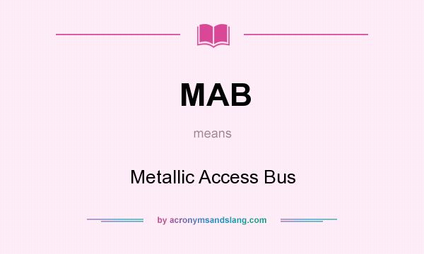 What does MAB mean? It stands for Metallic Access Bus