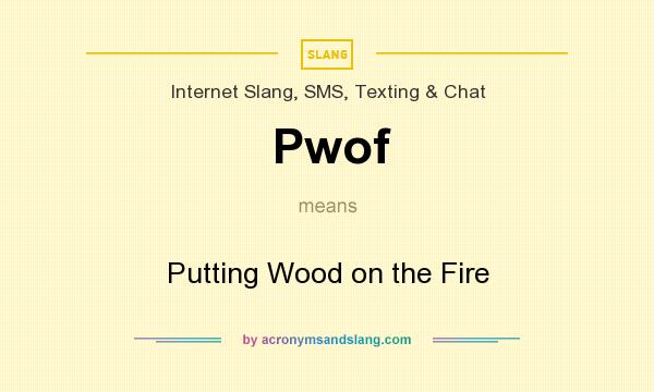 What does Pwof mean? It stands for Putting Wood on the Fire