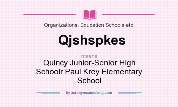 What does Qjshspkes mean? It stands for Quincy Junior-Senior High Schoolr Paul Krey Elementary School