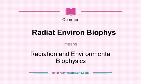 What does Radiat Environ Biophys mean? It stands for Radiation and Environmental Biophysics