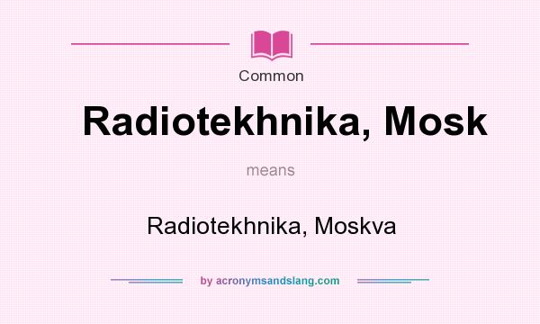 What does Radiotekhnika, Mosk mean? It stands for Radiotekhnika, Moskva