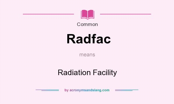 What does Radfac mean? It stands for Radiation Facility