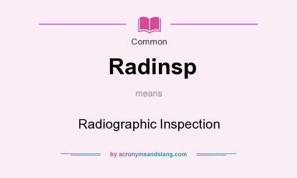 What does Radinsp mean? It stands for Radiographic Inspection