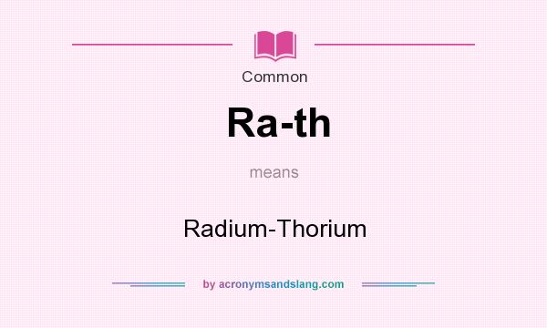 What does Ra-th mean? It stands for Radium-Thorium