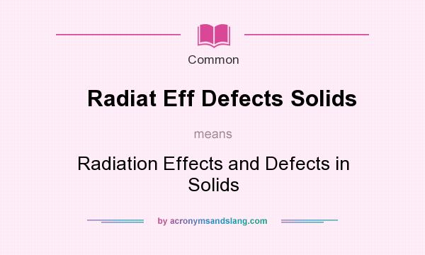 What does Radiat Eff Defects Solids mean? It stands for Radiation Effects and Defects in Solids