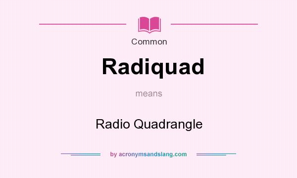 What does Radiquad mean? It stands for Radio Quadrangle