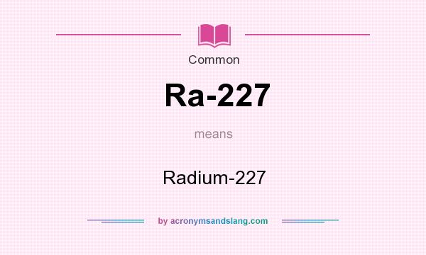 What does Ra-227 mean? It stands for Radium-227
