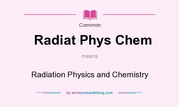 What does Radiat Phys Chem mean? It stands for Radiation Physics and Chemistry