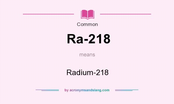 What does Ra-218 mean? It stands for Radium-218